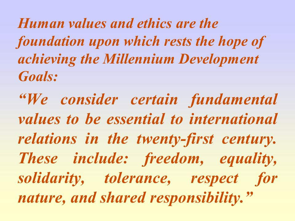 Human values and ethics are the foundation upon which rests the hope of achieving the Millennium Development Goals: