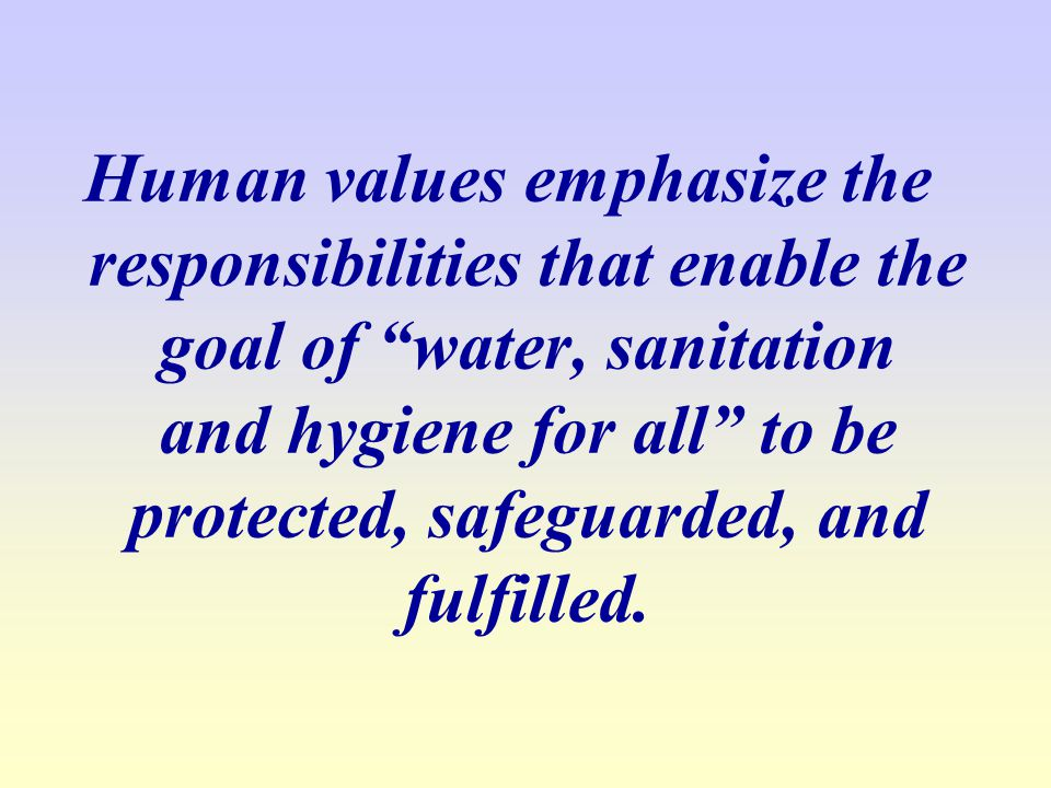 Human values emphasize the responsibilities that enable the goal of water, sanitation and hygiene for all to be protected, safeguarded, and fulfilled.