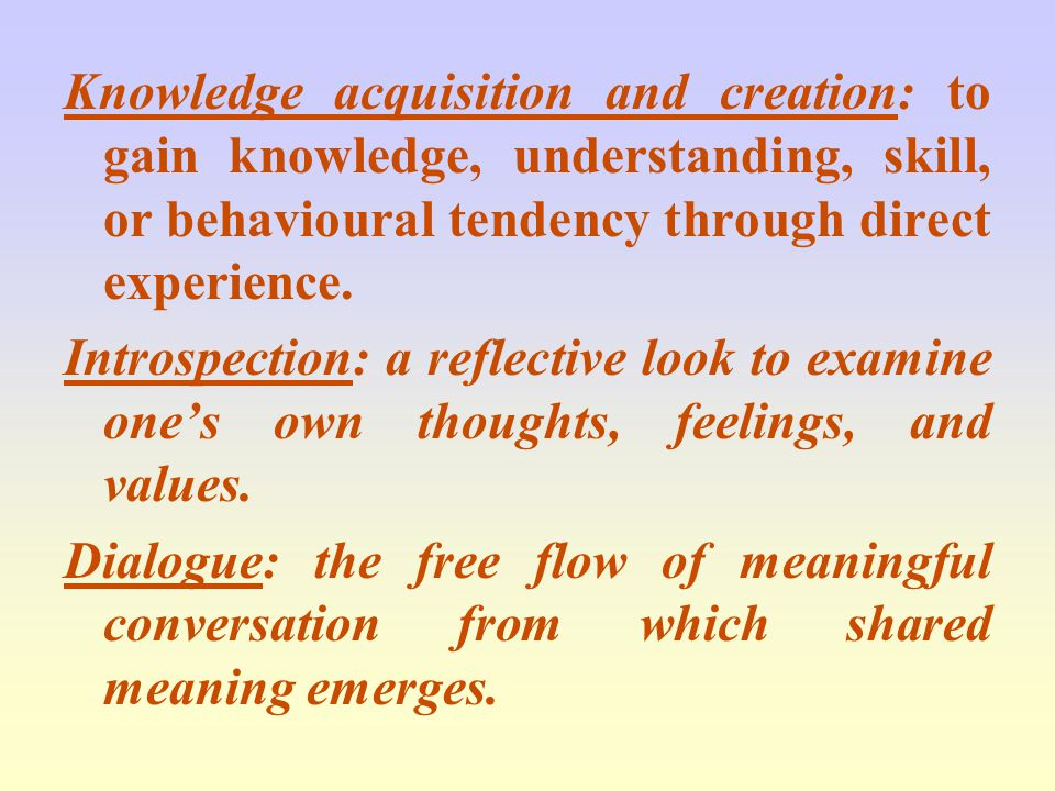 Knowledge acquisition and creation: to gain knowledge, understanding, skill, or behavioural tendency through direct experience.