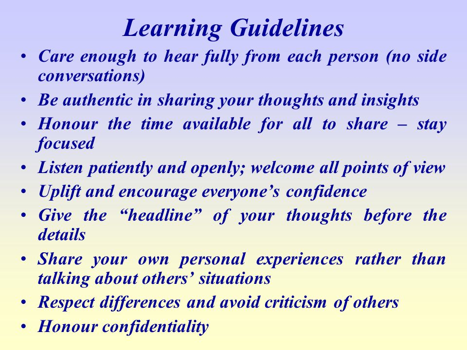 Learning Guidelines Care enough to hear fully from each person (no side conversations) Be authentic in sharing your thoughts and insights.