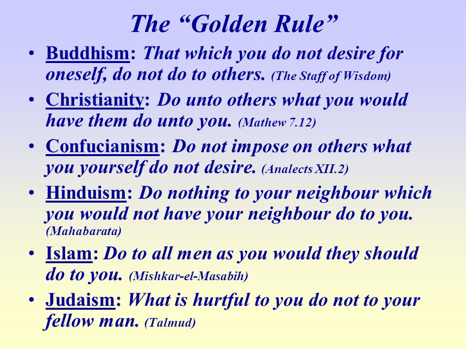 The Golden Rule Buddhism: That which you do not desire for oneself, do not do to others. (The Staff of Wisdom)