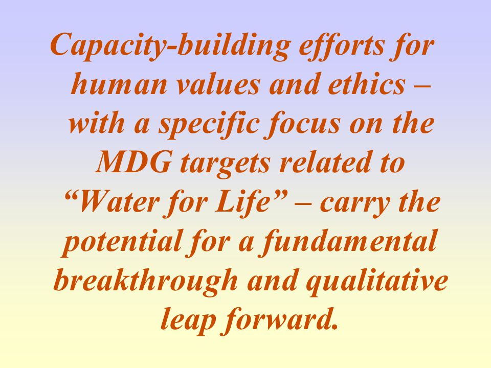 Capacity-building efforts for human values and ethics – with a specific focus on the MDG targets related to Water for Life – carry the potential for a fundamental breakthrough and qualitative leap forward.