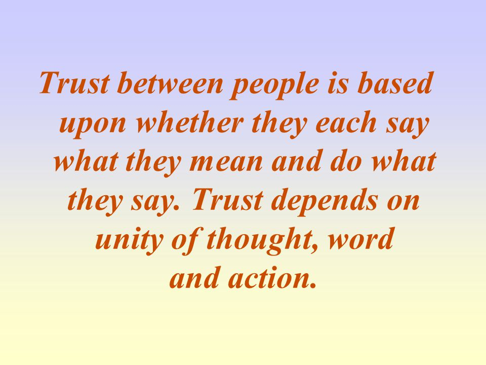Trust between people is based upon whether they each say what they mean and do what they say.