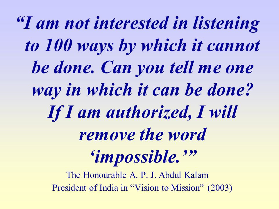 I am not interested in listening to 100 ways by which it cannot be done. Can you tell me one way in which it can be done If I am authorized, I will remove the word 'impossible.'