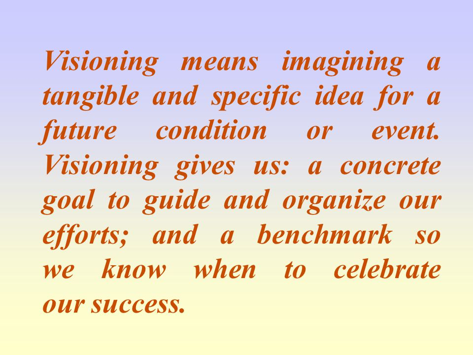Visioning means imagining a tangible and specific idea for a future condition or event.