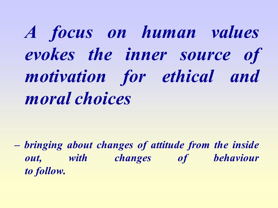 A focus on human values evokes the inner source of motivation for ethical and moral choices