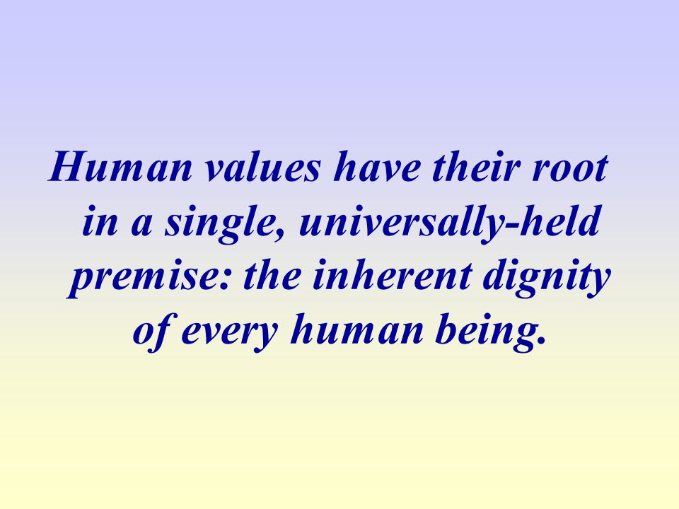 Human values have their root in a single, universally-held premise: the inherent dignity of every human being.
