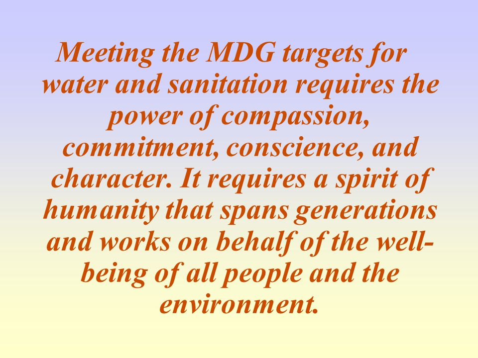 Meeting the MDG targets for water and sanitation requires the power of compassion, commitment, conscience, and character.