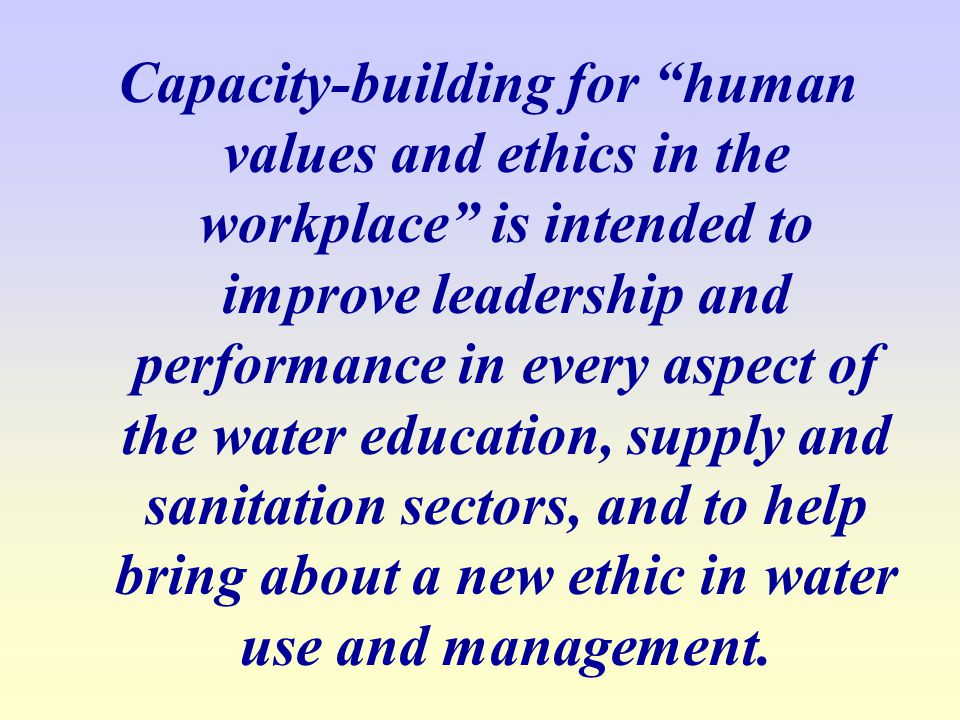 Capacity-building for human values and ethics in the workplace is intended to improve leadership and performance in every aspect of the water education, supply and sanitation sectors, and to help bring about a new ethic in water use and management.