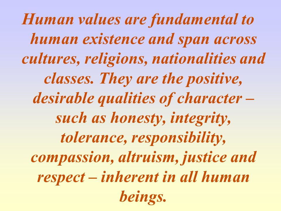 Human values are fundamental to human existence and span across cultures, religions, nationalities and classes.