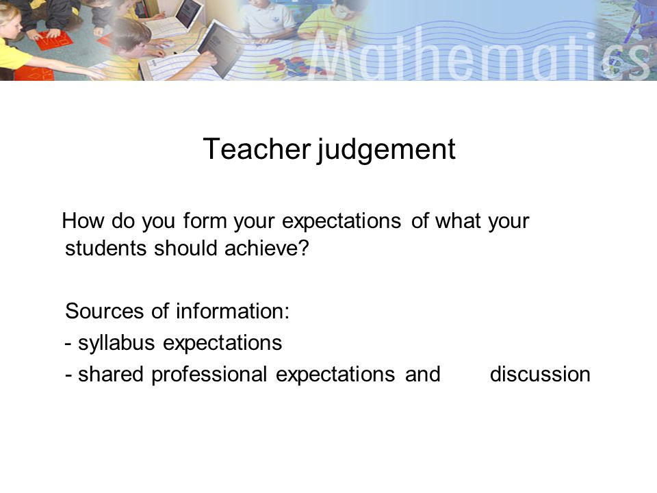 Teacher judgement How do you form your expectations of what your students should achieve Sources of information: