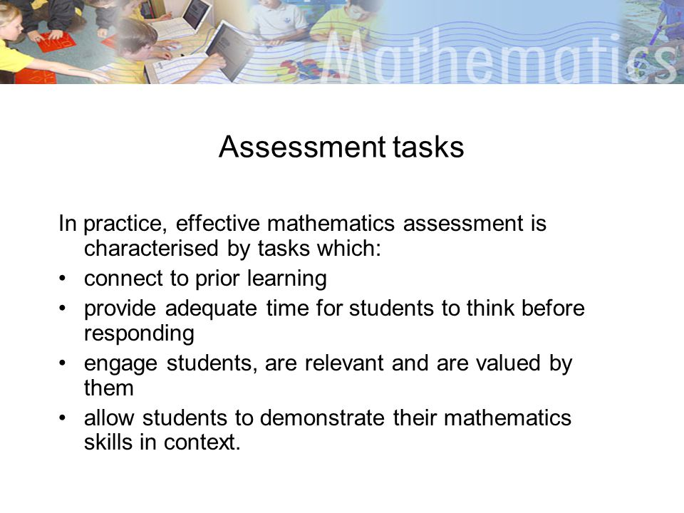 Assessment tasks In practice, effective mathematics assessment is characterised by tasks which: connect to prior learning.