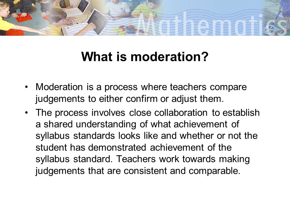 What is moderation Moderation is a process where teachers compare judgements to either confirm or adjust them.
