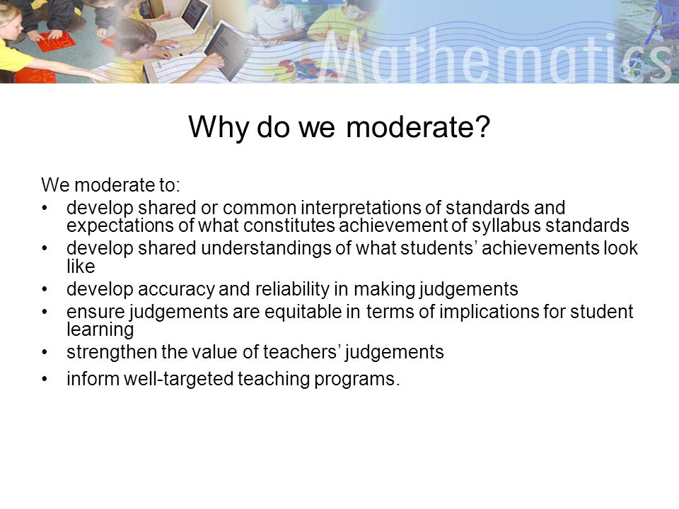 Why do we moderate We moderate to: