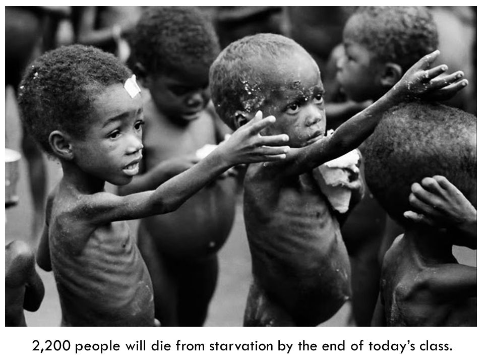 2,200 people will die from starvation by the end of today's class.
