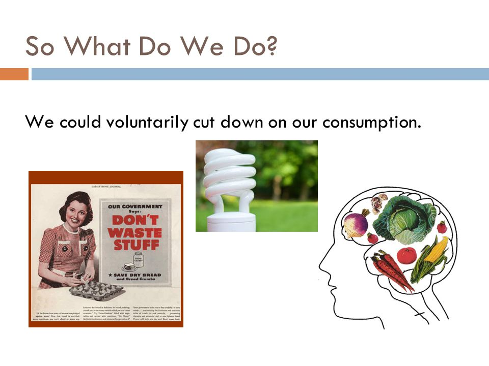 We could voluntarily cut down on our consumption.