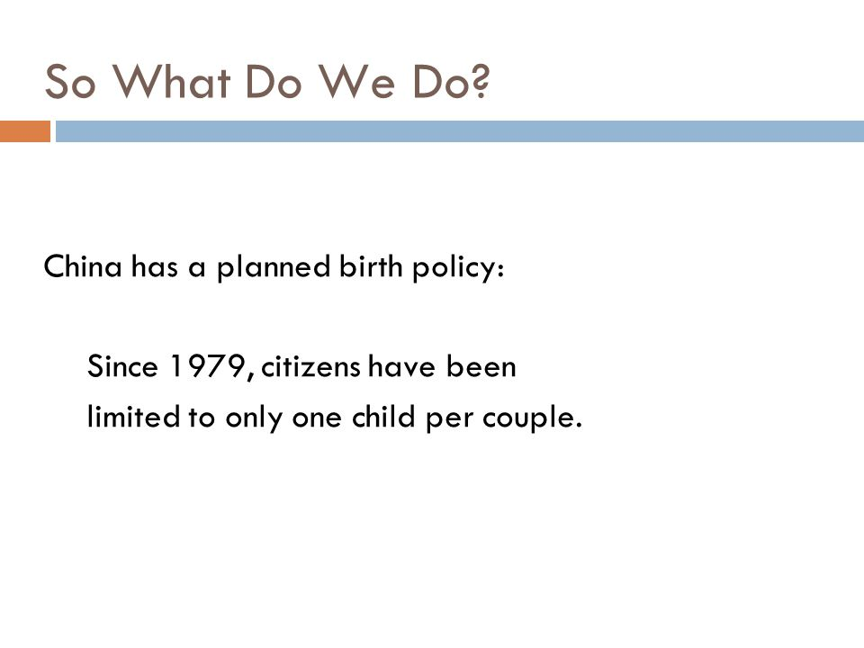 So What Do We Do China has a planned birth policy: