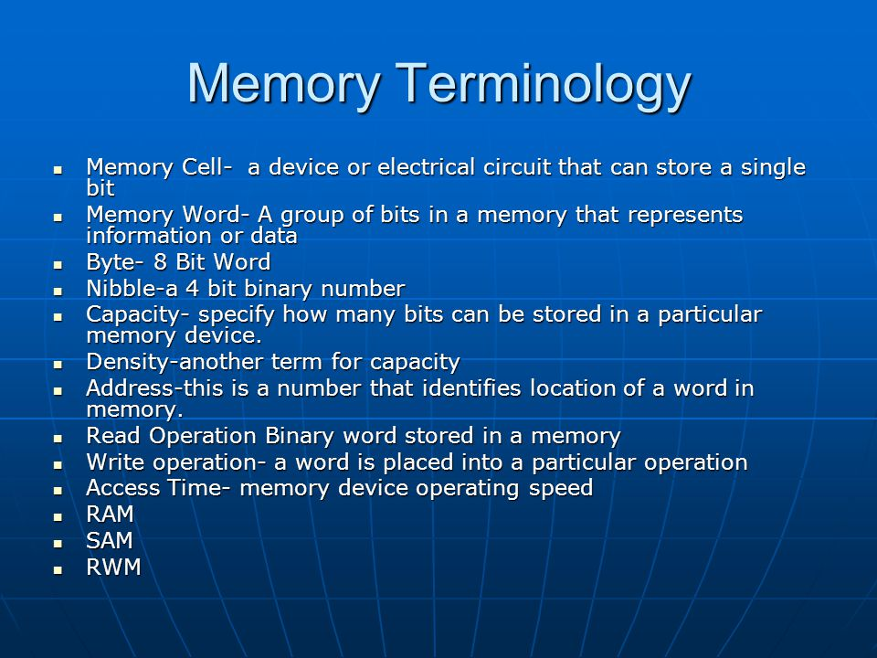 Memory Terminology Memory Cell- a device or electrical circuit that can store a single bit.