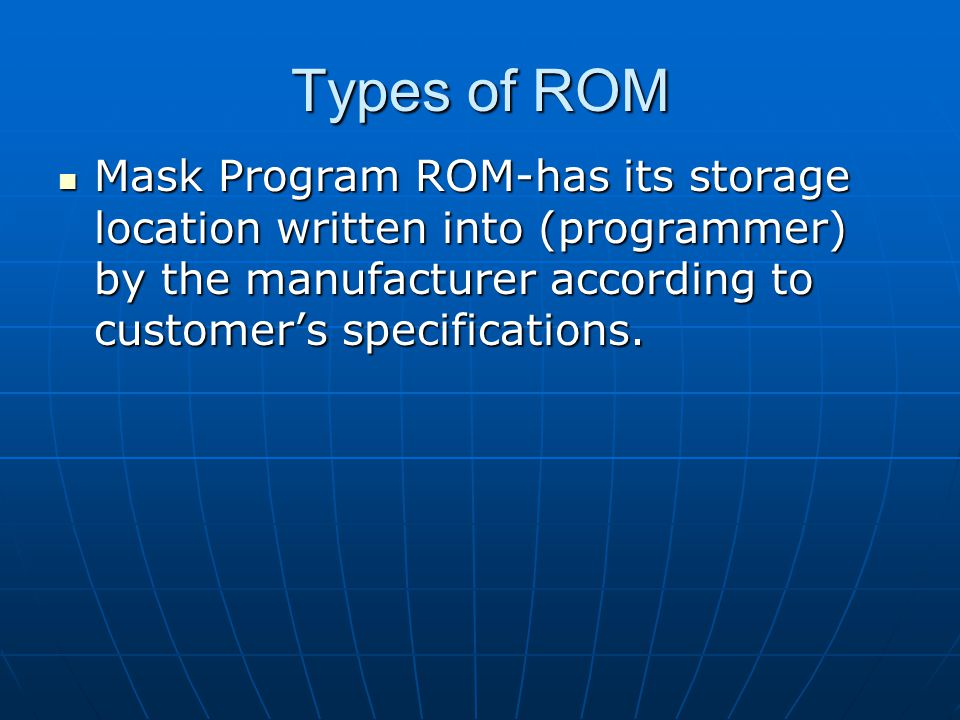 Types of ROM Mask Program ROM-has its storage location written into (programmer) by the manufacturer according to customer's specifications.
