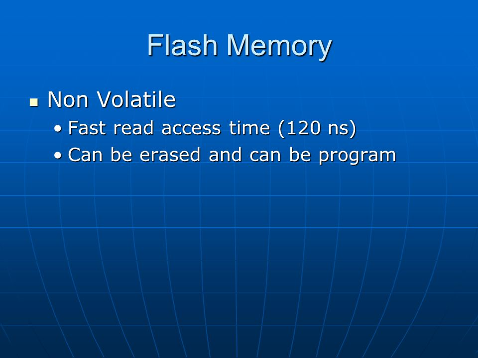 Flash Memory Non Volatile Fast read access time (120 ns)