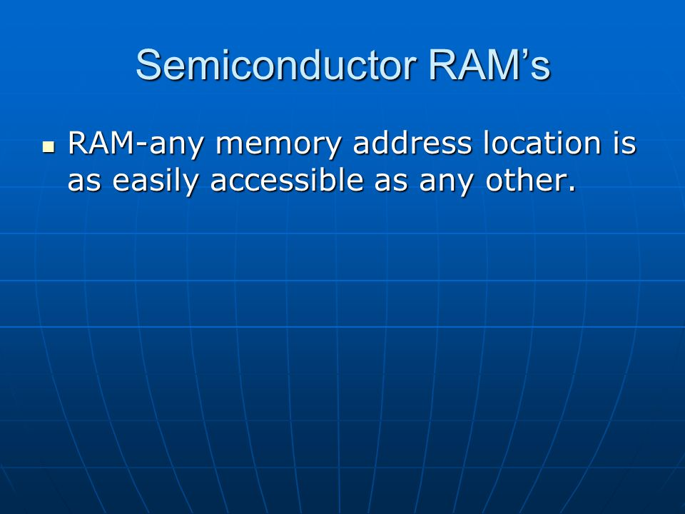 Semiconductor RAM's RAM-any memory address location is as easily accessible as any other.
