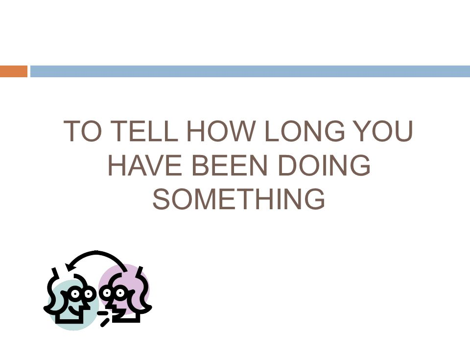 TO TELL HOW LONG YOU HAVE BEEN DOING SOMETHING
