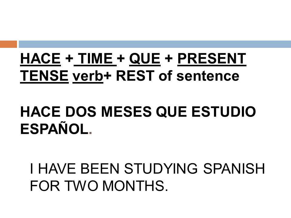 HACE + TIME + QUE + PRESENT TENSE verb+ REST of sentence