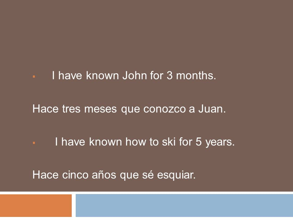 I have known John for 3 months. Hace tres meses que conozco a Juan.