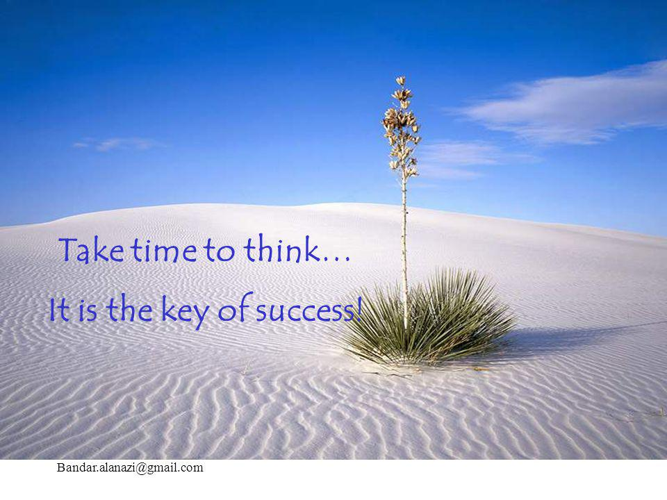 Take time to think… It is the key of success! Bandar.alanazi@gmail.com