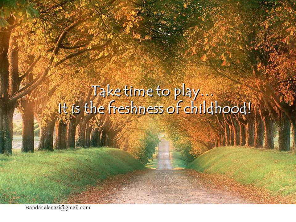 It is the freshness of childhood!
