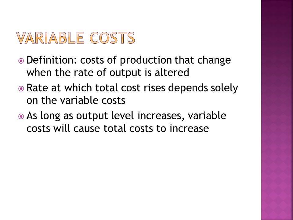 Variable Costs Definition: costs of production that change when the rate of output is altered.