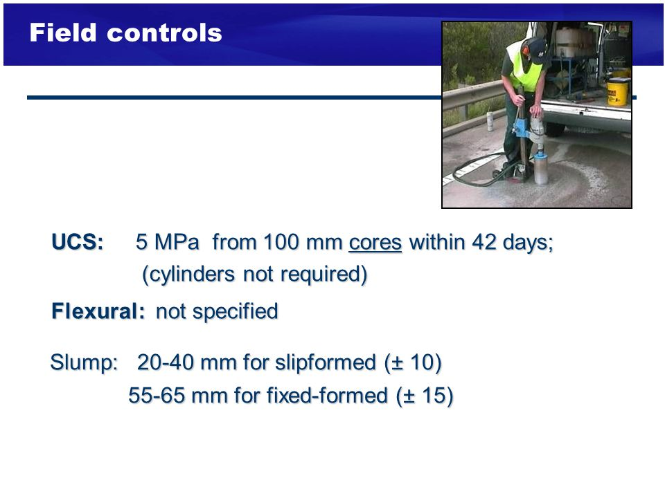 Field controls UCS: 5 MPa from 100 mm cores within 42 days;