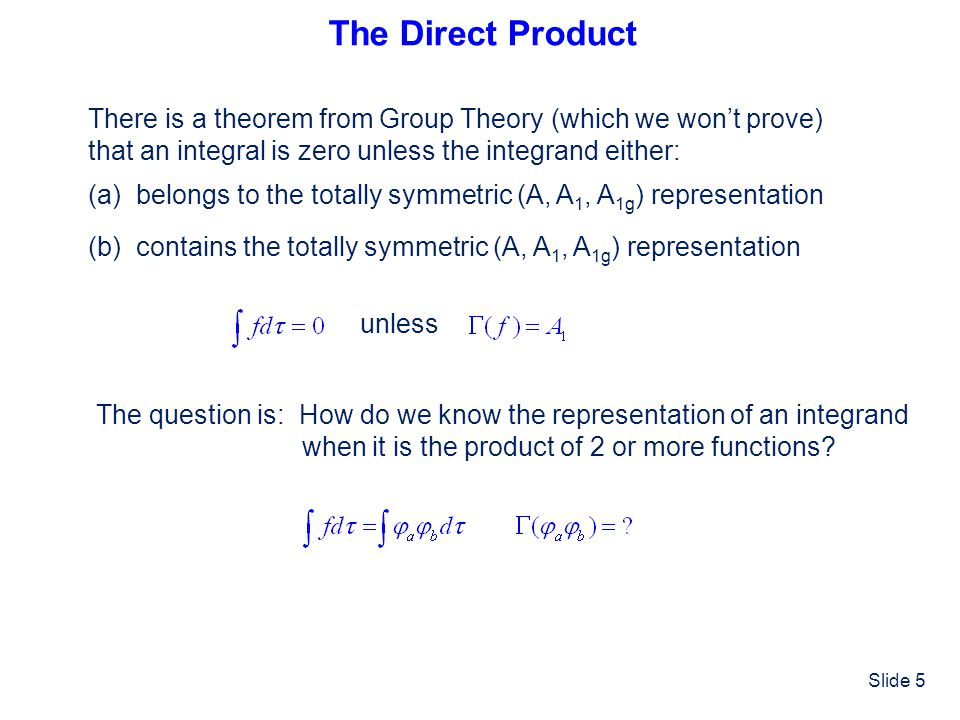 The Direct Product There is a theorem from Group Theory (which we won't prove) that an integral is zero unless the integrand either: