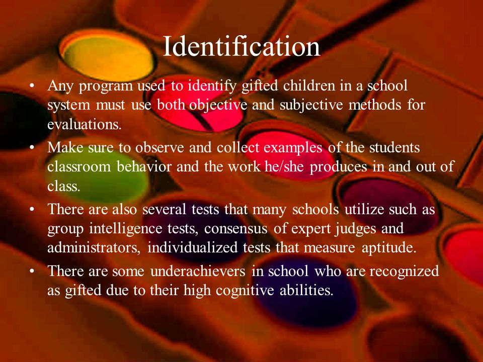 Identification Any program used to identify gifted children in a school system must use both objective and subjective methods for evaluations.