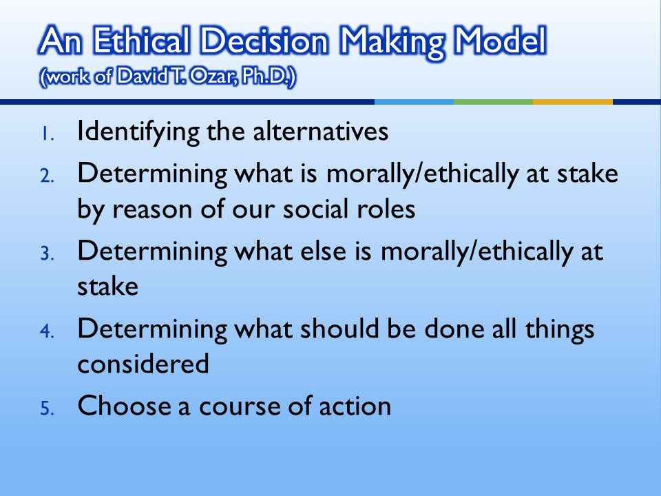 An Ethical Decision Making Model (work of David T. Ozar, Ph.D.)