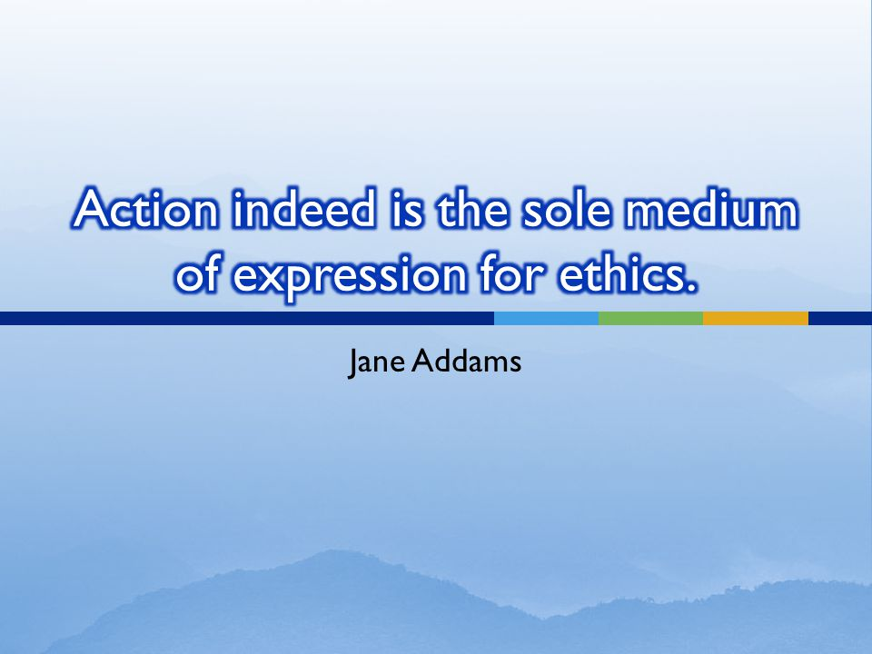 Action indeed is the sole medium of expression for ethics.