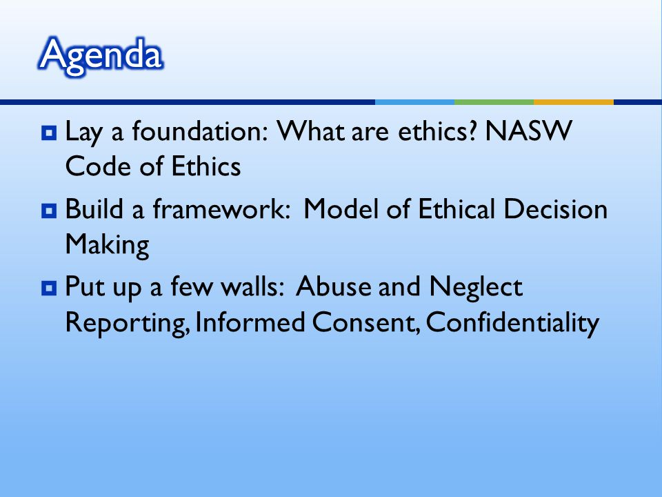 Agenda Lay a foundation: What are ethics NASW Code of Ethics