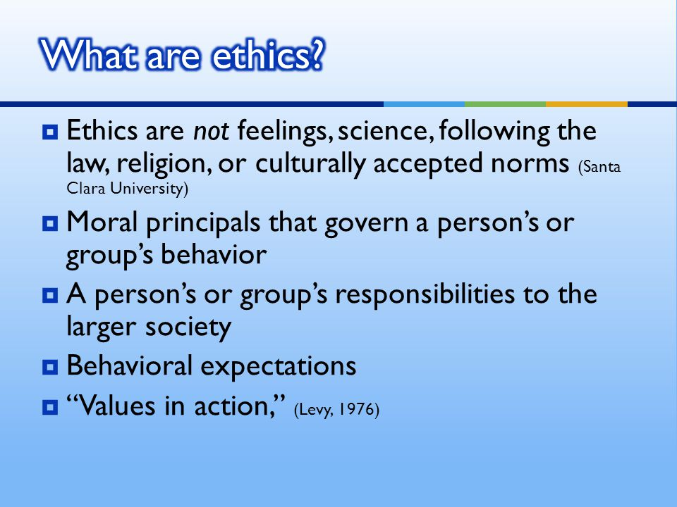 What are ethics Ethics are not feelings, science, following the law, religion, or culturally accepted norms (Santa Clara University)