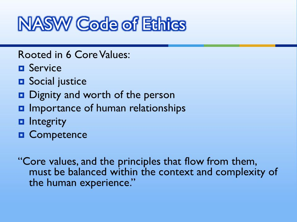 NASW Code of Ethics Rooted in 6 Core Values: Service Social justice