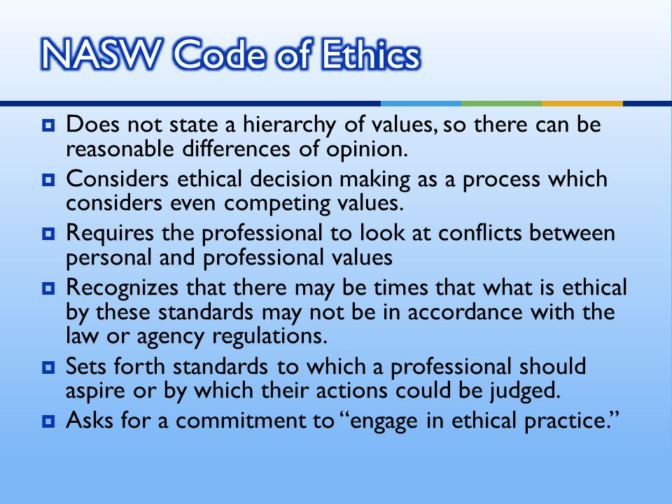 NASW Code of Ethics Does not state a hierarchy of values, so there can be reasonable differences of opinion.