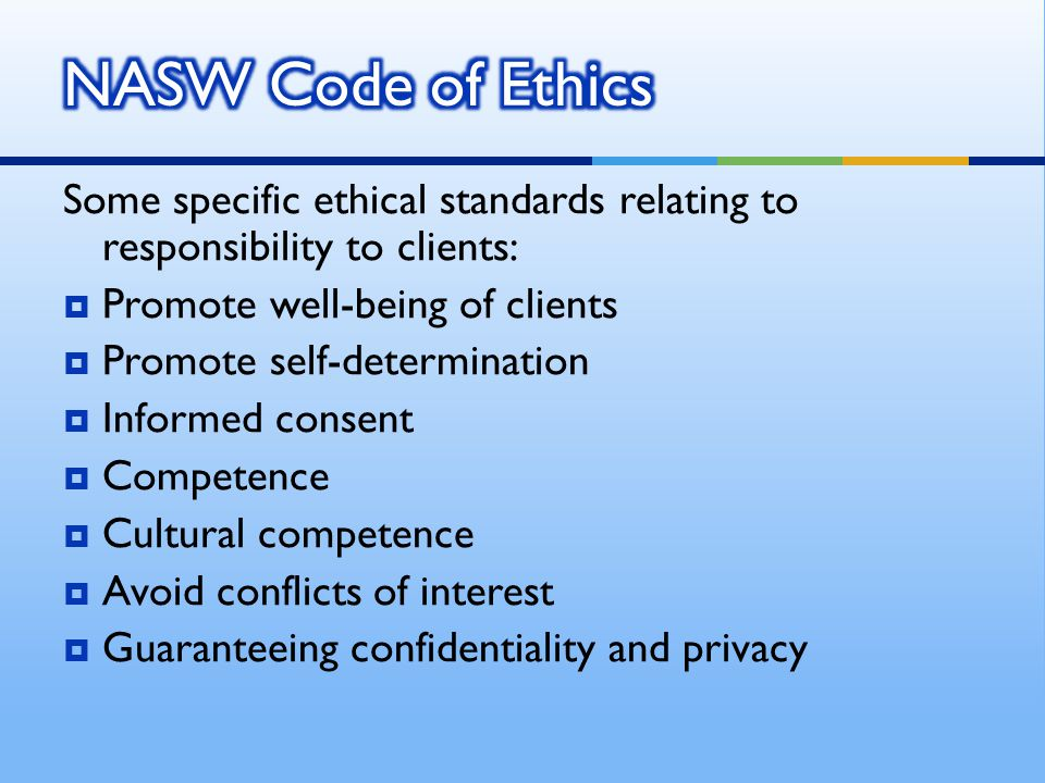 NASW Code of Ethics Some specific ethical standards relating to responsibility to clients: Promote well-being of clients.