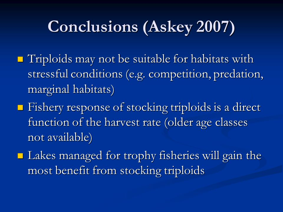 Conclusions (Askey 2007) Triploids may not be suitable for habitats with stressful conditions (e.g. competition, predation, marginal habitats)
