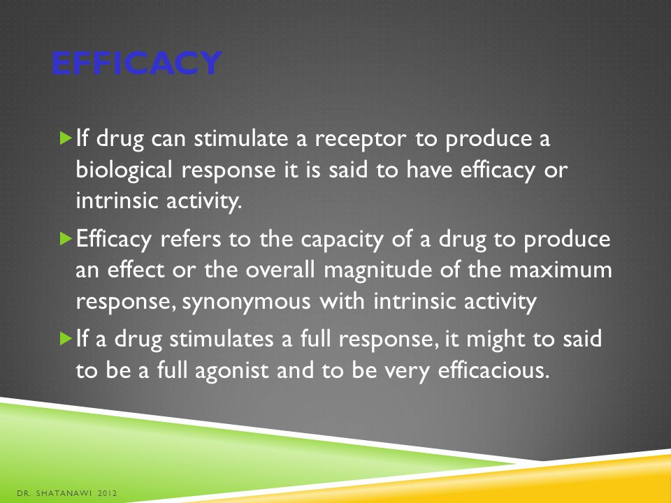 efficacy If drug can stimulate a receptor to produce a biological response it is said to have efficacy or intrinsic activity.
