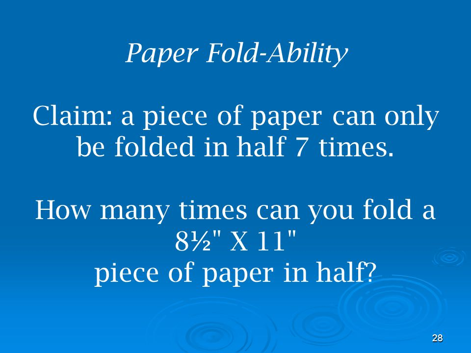 Paper Fold-Ability Claim: a piece of paper can only be folded in half 7 times.