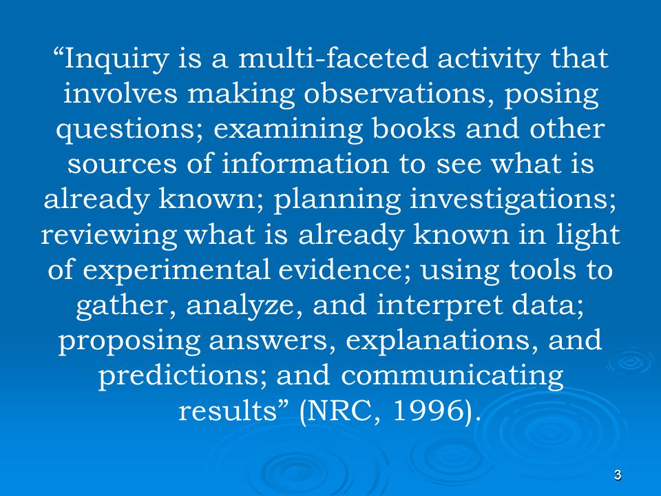 Inquiry is a multi-faceted activity that involves making observations, posing questions; examining books and other sources of information to see what is already known; planning investigations; reviewing what is already known in light of experimental evidence; using tools to gather, analyze, and interpret data; proposing answers, explanations, and predictions; and communicating results (NRC, 1996).
