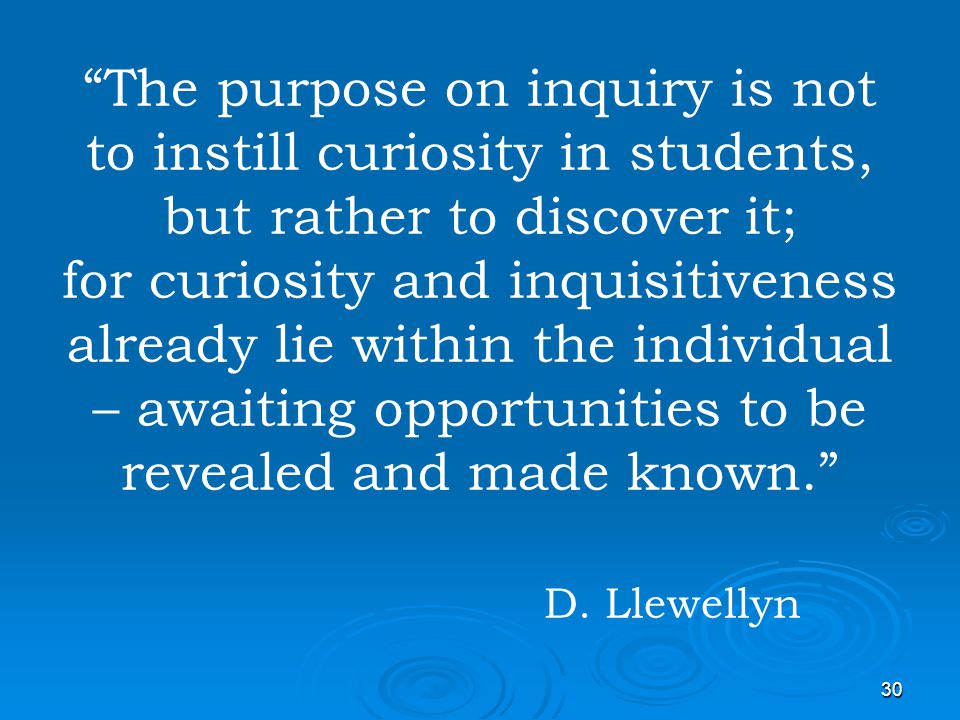 The purpose on inquiry is not to instill curiosity in students, but rather to discover it; for curiosity and inquisitiveness already lie within the individual – awaiting opportunities to be revealed and made known. D.