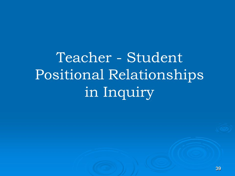 Teacher - Student Positional Relationships in Inquiry