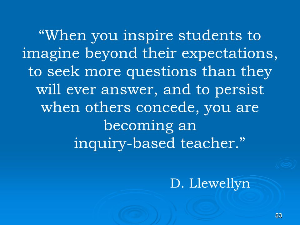 When you inspire students to imagine beyond their expectations, to seek more questions than they will ever answer, and to persist when others concede, you are becoming an inquiry-based teacher. D.