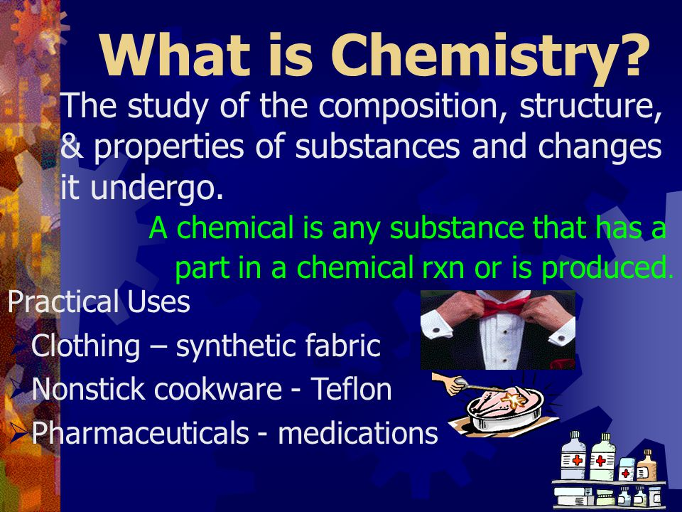 What is Chemistry The study of the composition, structure,
