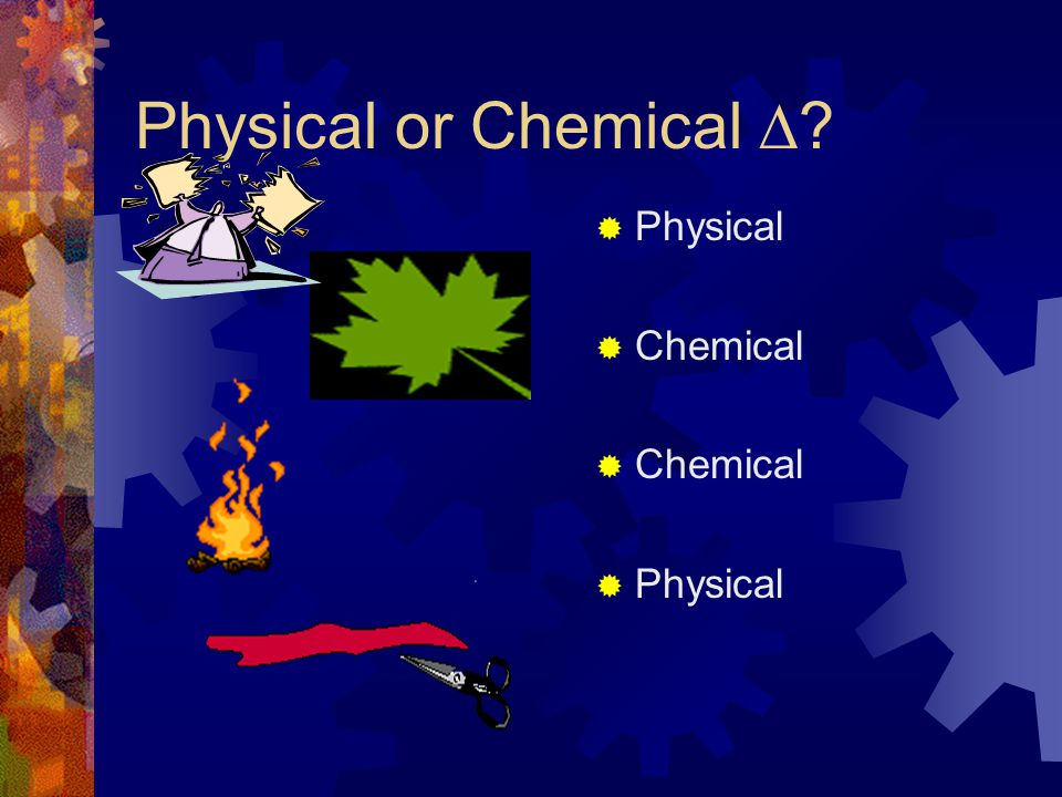 Physical or Chemical  Physical Chemical